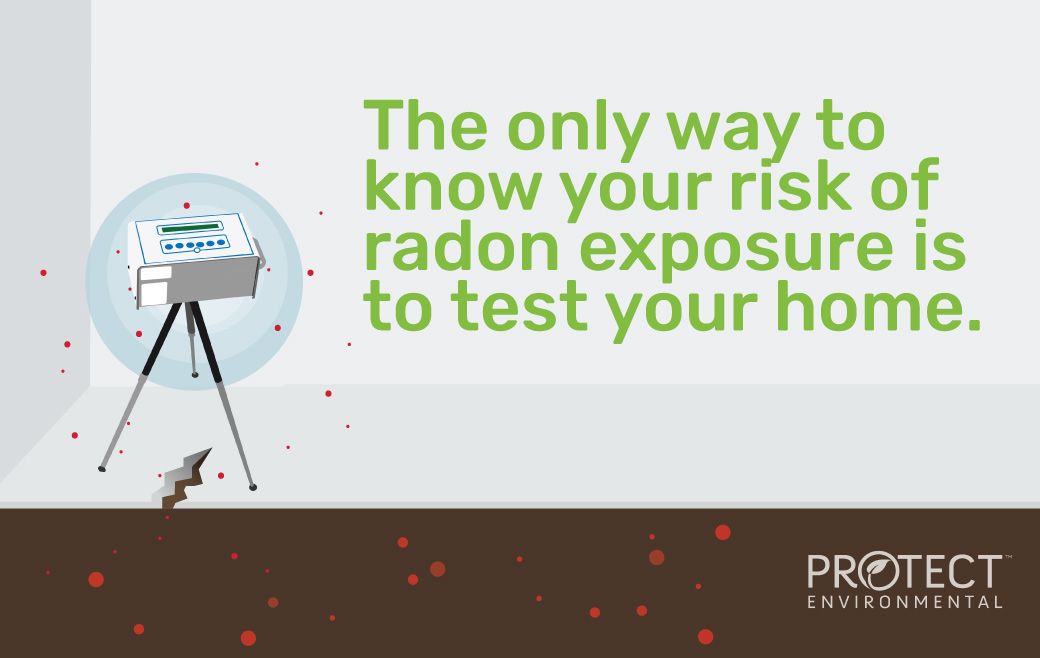 The only way to know your risk of radon exposure is to test your home.